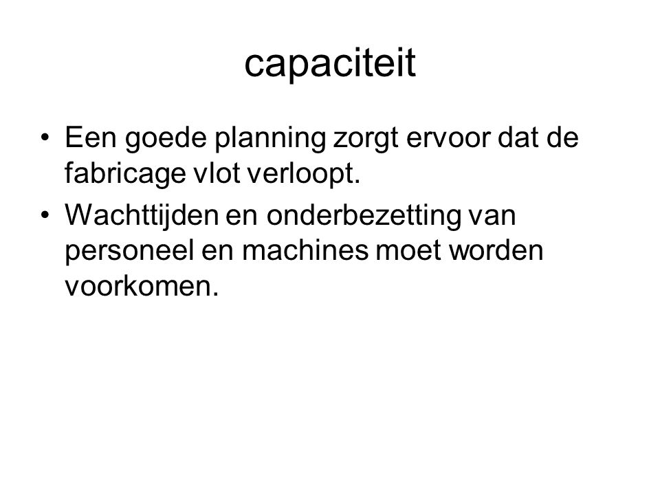 capaciteit •Een goede planning zorgt ervoor dat de fabricage vlot verloopt. •Wachttijden en onderbezetting van personeel en machines moet worden voork
