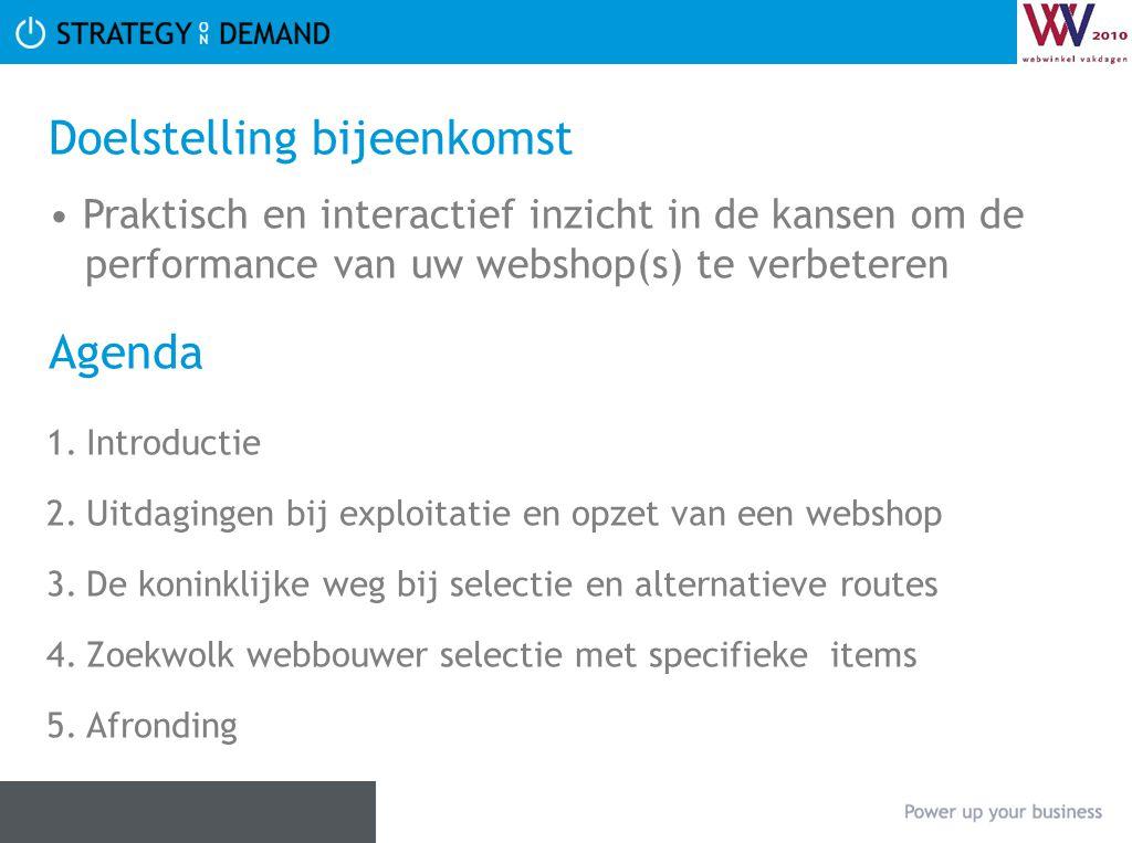 Doelstelling bijeenkomst • Praktisch en interactief inzicht in de kansen om de performance van uw webshop(s) te verbeteren Agenda 1.Introductie 2.Uitd