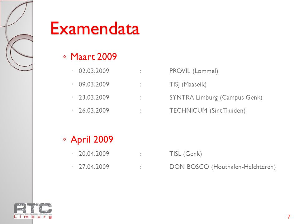 Examendata ◦ Maart 2009  02.03.2009:PROVIL (Lommel)  09.03.2009:TISJ (Maaseik)  23.03.2009:SYNTRA Limburg (Campus Genk)  26.03.2009:TECHNICUM (Sin