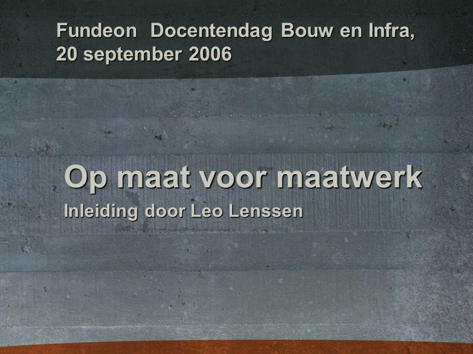 Fundeon Docentendag Bouw en Infra, 20 september 2006 Op maat voor maatwerk Inleiding door Leo Lenssen