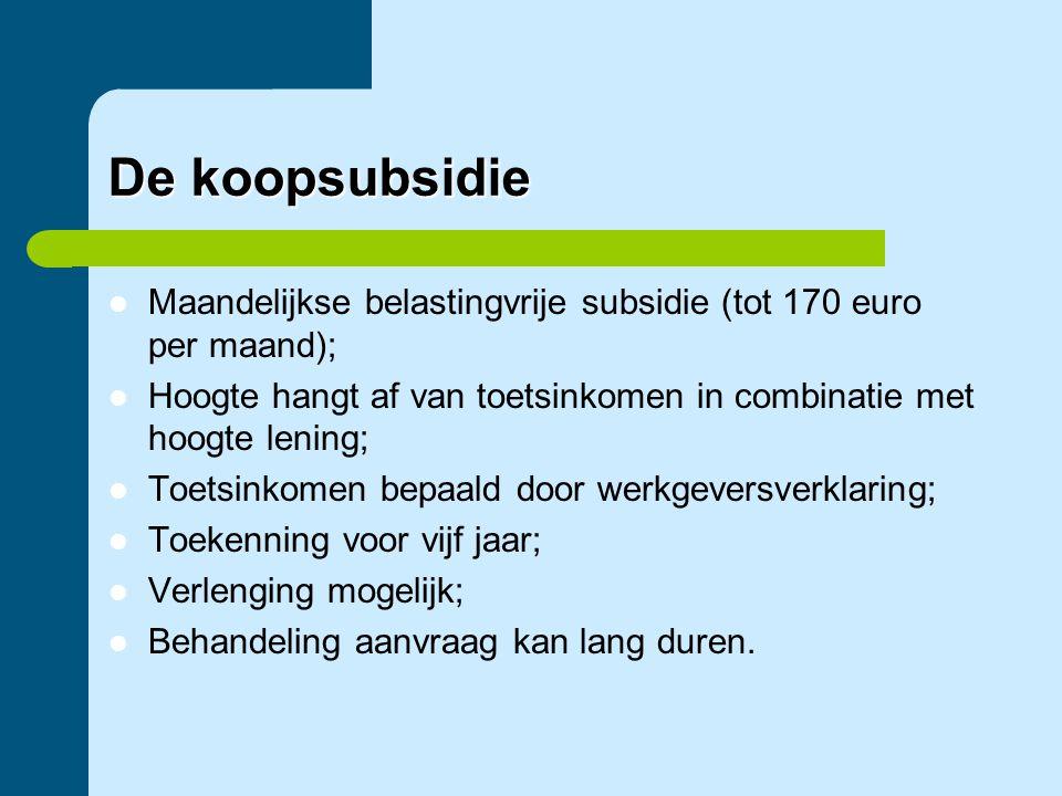 De koopsubsidie  Maandelijkse belastingvrije subsidie (tot 170 euro per maand);  Hoogte hangt af van toetsinkomen in combinatie met hoogte lening; 