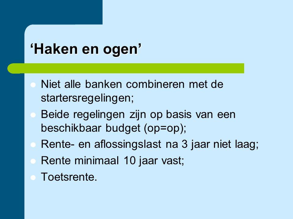'Haken en ogen'  Niet alle banken combineren met de startersregelingen;  Beide regelingen zijn op basis van een beschikbaar budget (op=op);  Rente-