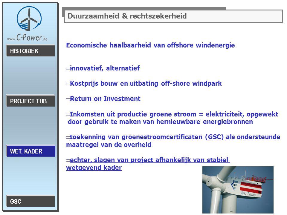 Duurzaamheid & rechtszekerheid Economische haalbaarheid van offshore windenergie  innovatief, alternatief  Kostprijs bouw en uitbating off-shore windpark  Return on Investment  Inkomsten uit productie groene stroom = elektriciteit, opgewekt door gebruik te maken van hernieuwbare energiebronnen  toekenning van groenestroomcertificaten (GSC) als ondersteunde maatregel van de overheid  echter, slagen van project afhankelijk van stabiel wetgevend kader PROJECT THB HISTORIEK WET.