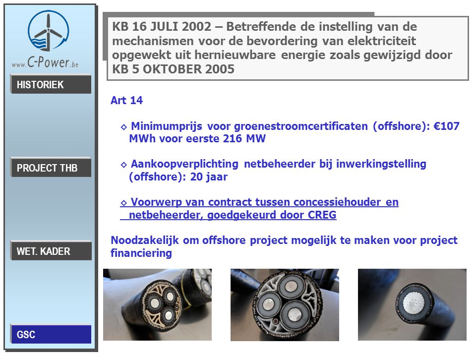 KB 16 JULI 2002 – Betreffende de instelling van de mechanismen voor de bevordering van elektriciteit opgewekt uit hernieuwbare energie zoals gewijzigd door KB 5 OKTOBER 2005 Art 14 ◊ Minimumprijs voor groenestroomcertificaten (offshore): €107 MWh voor eerste 216 MW ◊ Aankoopverplichting netbeheerder bij inwerkingstelling (offshore): 20 jaar ◊ Voorwerp van contract tussen concessiehouder en netbeheerder, goedgekeurd door CREG Noodzakelijk om offshore project mogelijk te maken voor project financiering PROJECT THB HISTORIEK WET.