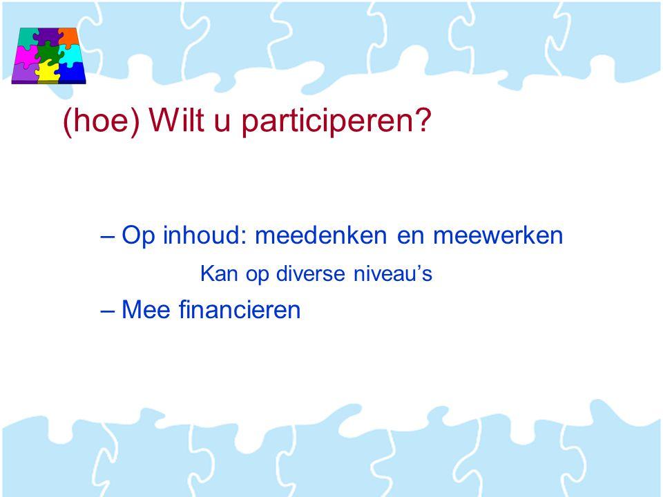 (hoe) Wilt u participeren? –Op inhoud: meedenken en meewerken Kan op diverse niveau's –Mee financieren