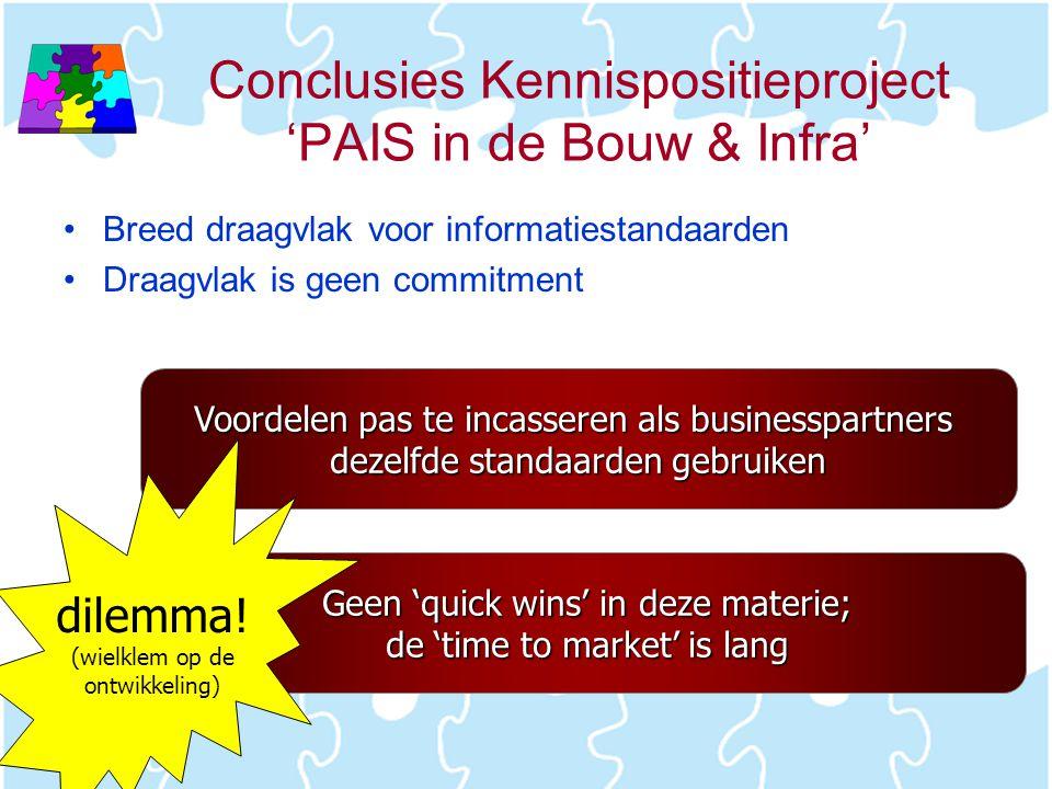 Conclusies Kennispositieproject 'PAIS in de Bouw & Infra' •Breed draagvlak voor informatiestandaarden •Draagvlak is geen commitment Voordelen pas te i