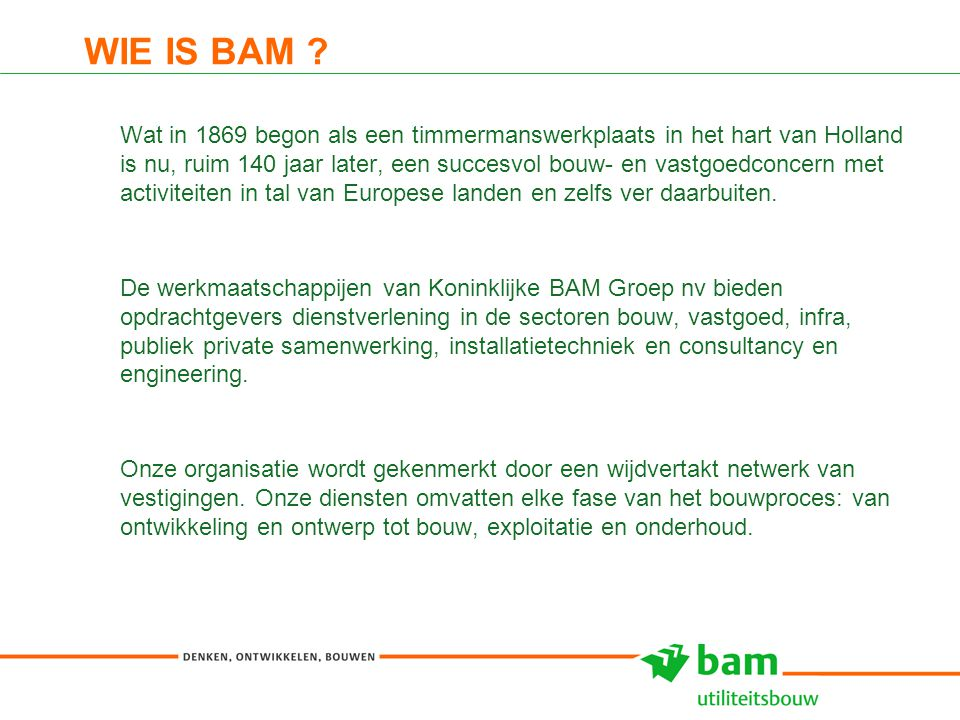 WIE IS BAM ? Wat in 1869 begon als een timmermanswerkplaats in het hart van Holland is nu, ruim 140 jaar later, een succesvol bouw- en vastgoedconcern