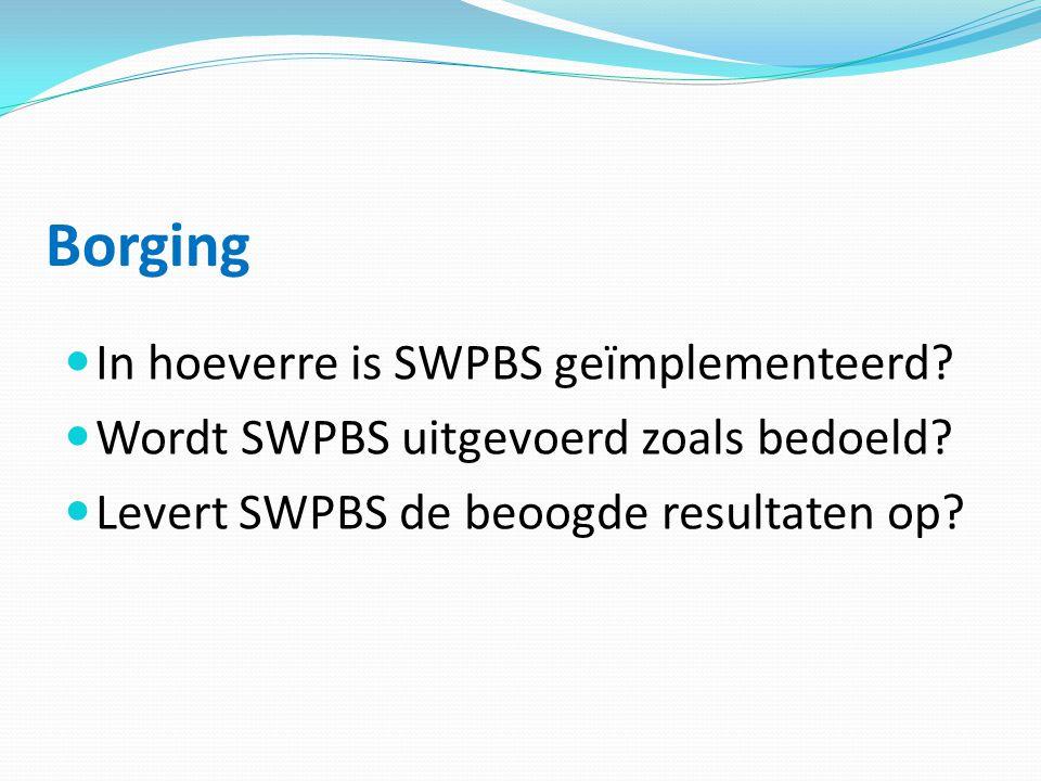Borging  In hoeverre is SWPBS geïmplementeerd?  Wordt SWPBS uitgevoerd zoals bedoeld?  Levert SWPBS de beoogde resultaten op?