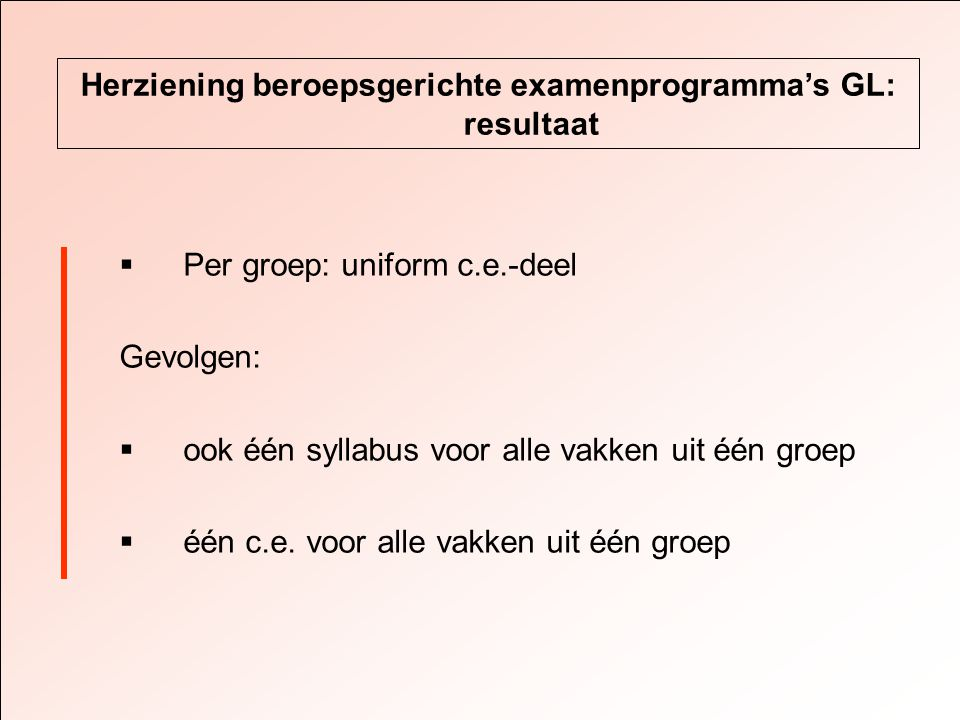 Herziening beroepsgerichte examenprogramma's GL: resultaat  Per groep: uniform c.e.-deel Gevolgen:  ook één syllabus voor alle vakken uit één groep  één c.e.