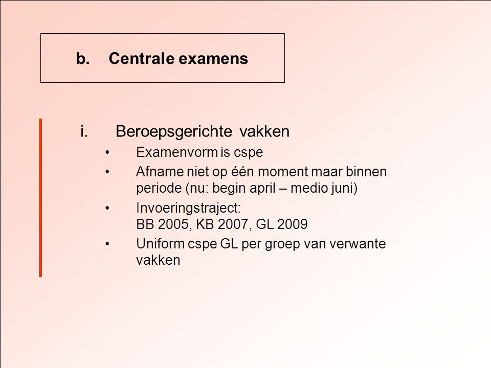 b. Centrale examens i.Beroepsgerichte vakken •Examenvorm is cspe •Afname niet op één moment maar binnen periode (nu: begin april – medio juni) •Invoer