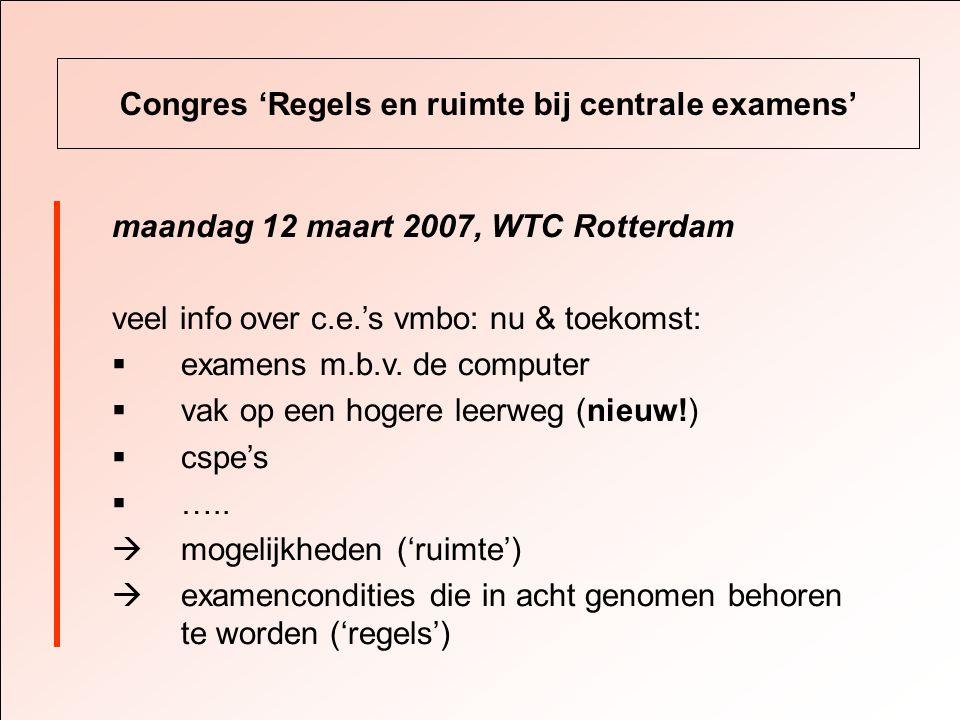 Congres 'Regels en ruimte bij centrale examens' maandag 12 maart 2007, WTC Rotterdam veel info over c.e.'s vmbo: nu & toekomst:  examens m.b.v.