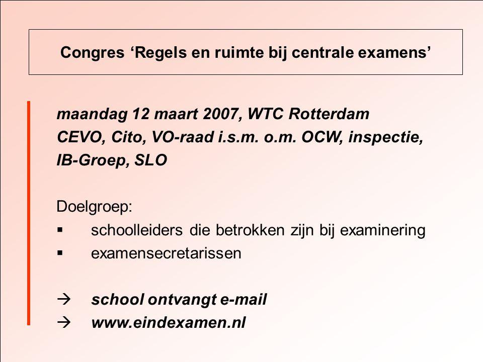 Congres 'Regels en ruimte bij centrale examens' maandag 12 maart 2007, WTC Rotterdam CEVO, Cito, VO-raad i.s.m.