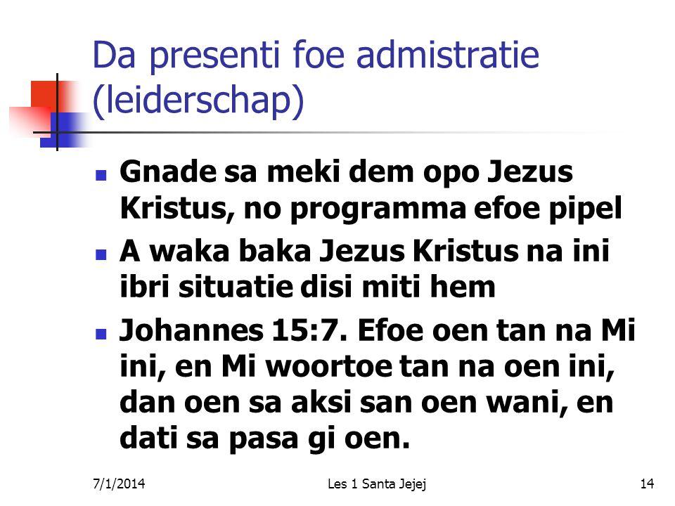 7/1/2014Les 1 Santa Jejej14 Da presenti foe admistratie (leiderschap)  Gnade sa meki dem opo Jezus Kristus, no programma efoe pipel  A waka baka Jezus Kristus na ini ibri situatie disi miti hem  Johannes 15:7.