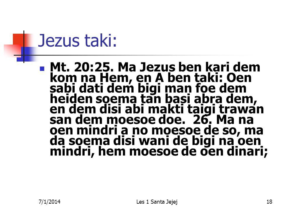 7/1/2014Les 1 Santa Jejej18 Jezus taki:  Mt. 20:25. Ma Jezus ben kari dem kom na Hem, en A ben taki: Oen sabi dati dem bigi man foe dem heiden soema