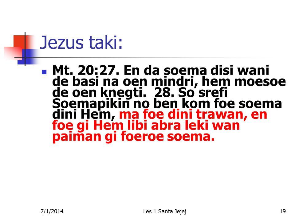 7/1/2014Les 1 Santa Jejej19 Jezus taki:  Mt. 20:27. En da soema disi wani de basi na oen mindri, hem moesoe de oen knegti. 28. So srefi Soemapikin no