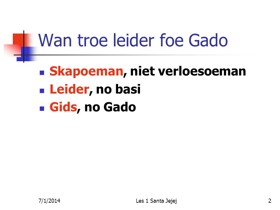 7/1/2014Les 1 Santa Jejej2 Wan troe leider foe Gado  Skapoeman, niet verloesoeman  Leider, no basi  Gids, no Gado