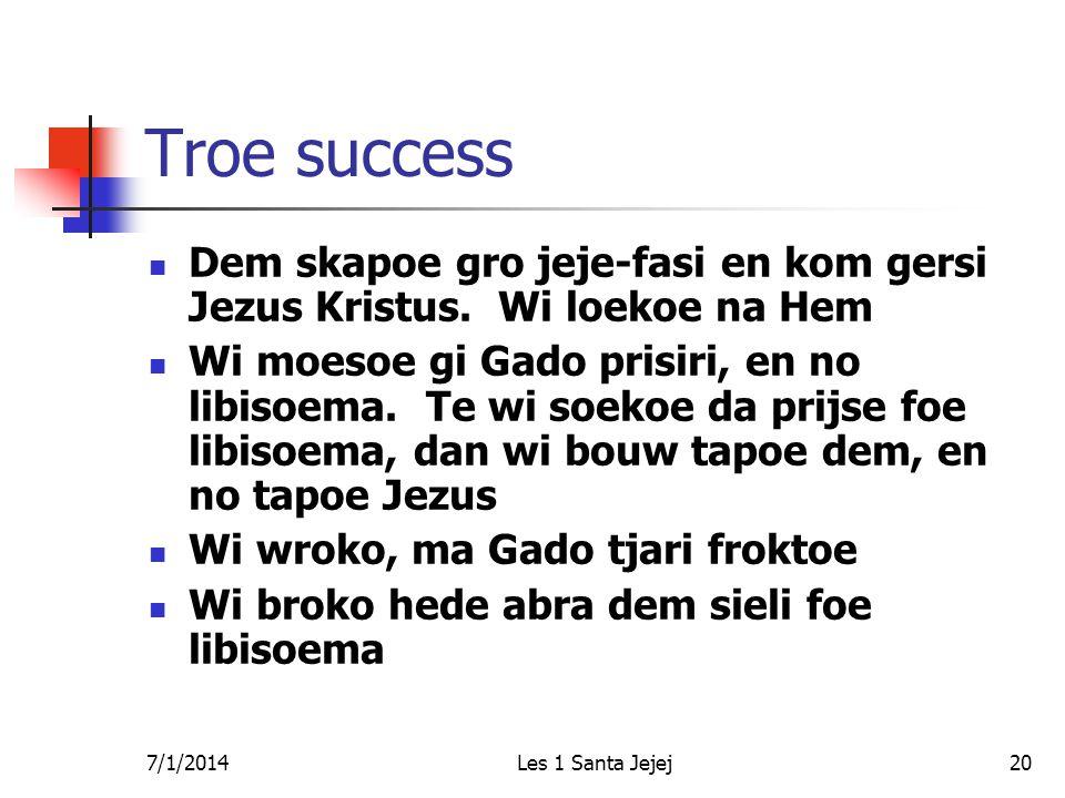 7/1/2014Les 1 Santa Jejej20 Troe success  Dem skapoe gro jeje-fasi en kom gersi Jezus Kristus. Wi loekoe na Hem  Wi moesoe gi Gado prisiri, en no li
