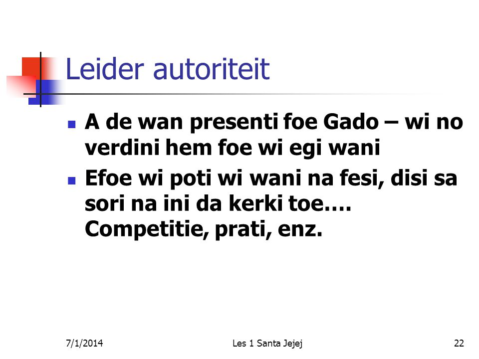 7/1/2014Les 1 Santa Jejej22 Leider autoriteit  A de wan presenti foe Gado – wi no verdini hem foe wi egi wani  Efoe wi poti wi wani na fesi, disi sa sori na ini da kerki toe….