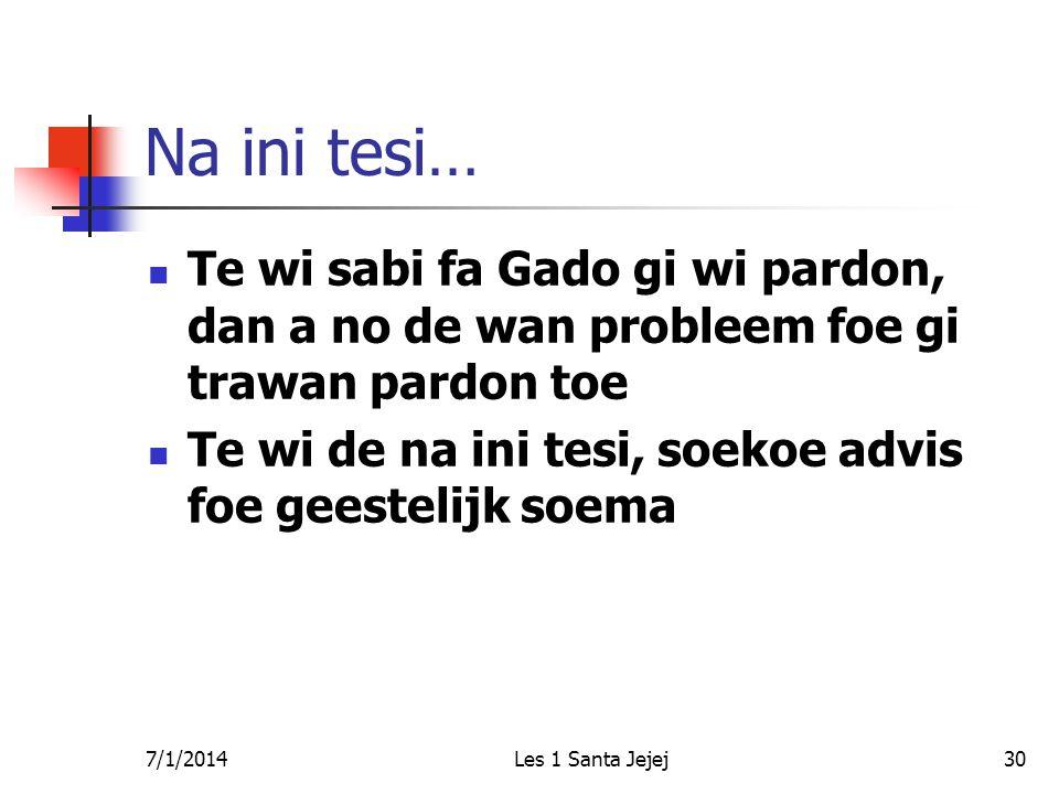 7/1/2014Les 1 Santa Jejej30 Na ini tesi…  Te wi sabi fa Gado gi wi pardon, dan a no de wan probleem foe gi trawan pardon toe  Te wi de na ini tesi,
