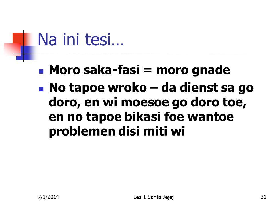 7/1/2014Les 1 Santa Jejej31 Na ini tesi…  Moro saka-fasi = moro gnade  No tapoe wroko – da dienst sa go doro, en wi moesoe go doro toe, en no tapoe bikasi foe wantoe problemen disi miti wi