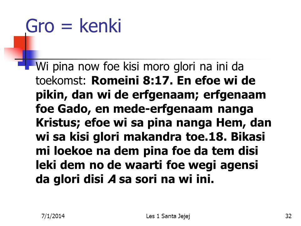 7/1/2014Les 1 Santa Jejej32 Gro = kenki  Wi pina now foe kisi moro glori na ini da toekomst: Romeini 8:17. En efoe wi de pikin, dan wi de erfgenaam;