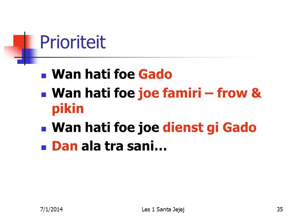 7/1/2014Les 1 Santa Jejej35 Prioriteit  Wan hati foe Gado  Wan hati foe joe famiri – frow & pikin  Wan hati foe joe dienst gi Gado  Dan ala tra sani…