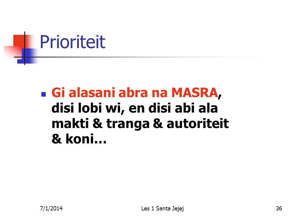 7/1/2014Les 1 Santa Jejej36 Prioriteit  Gi alasani abra na MASRA, disi lobi wi, en disi abi ala makti & tranga & autoriteit & koni…