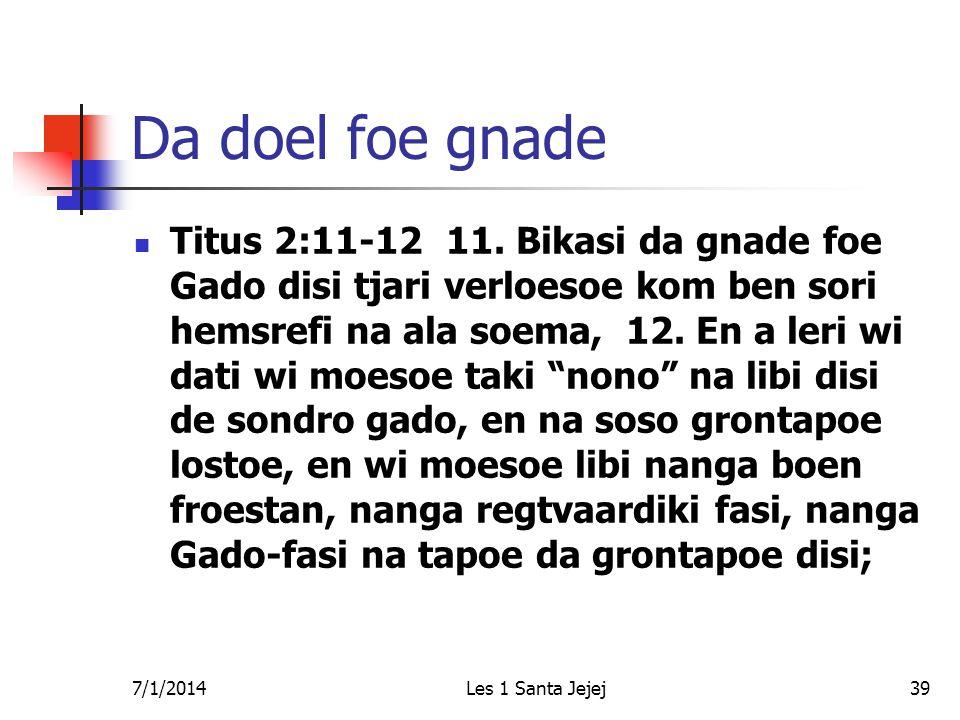 7/1/2014Les 1 Santa Jejej39 Da doel foe gnade  Titus 2:11-12 11. Bikasi da gnade foe Gado disi tjari verloesoe kom ben sori hemsrefi na ala soema, 12