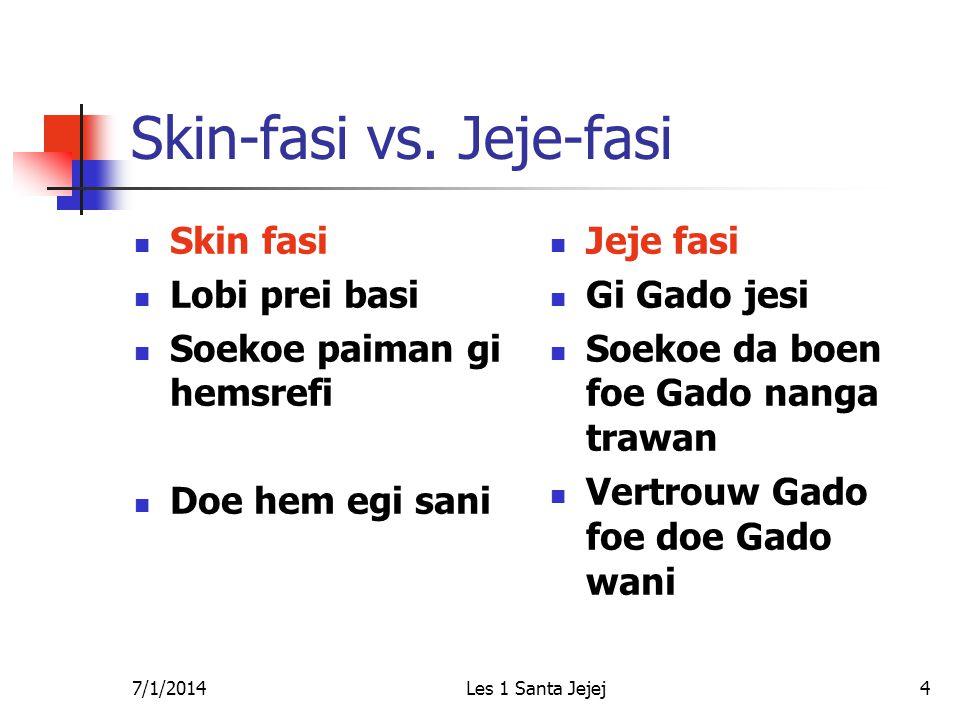 7/1/2014Les 1 Santa Jejej4 Skin-fasi vs. Jeje-fasi  Skin fasi  Lobi prei basi  Soekoe paiman gi hemsrefi  Doe hem egi sani  Jeje fasi  Gi Gado j