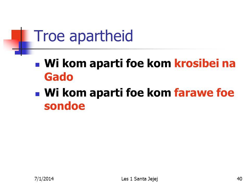 7/1/2014Les 1 Santa Jejej40 Troe apartheid  Wi kom aparti foe kom krosibei na Gado  Wi kom aparti foe kom farawe foe sondoe