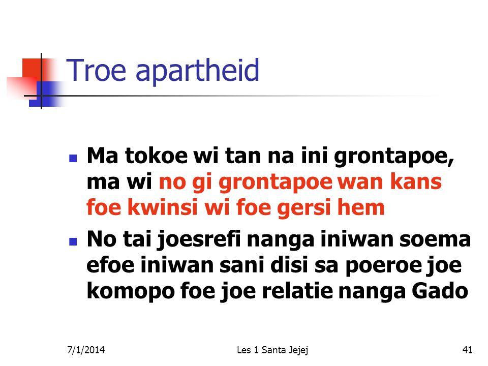 7/1/2014Les 1 Santa Jejej41 Troe apartheid  Ma tokoe wi tan na ini grontapoe, ma wi no gi grontapoe wan kans foe kwinsi wi foe gersi hem  No tai joe