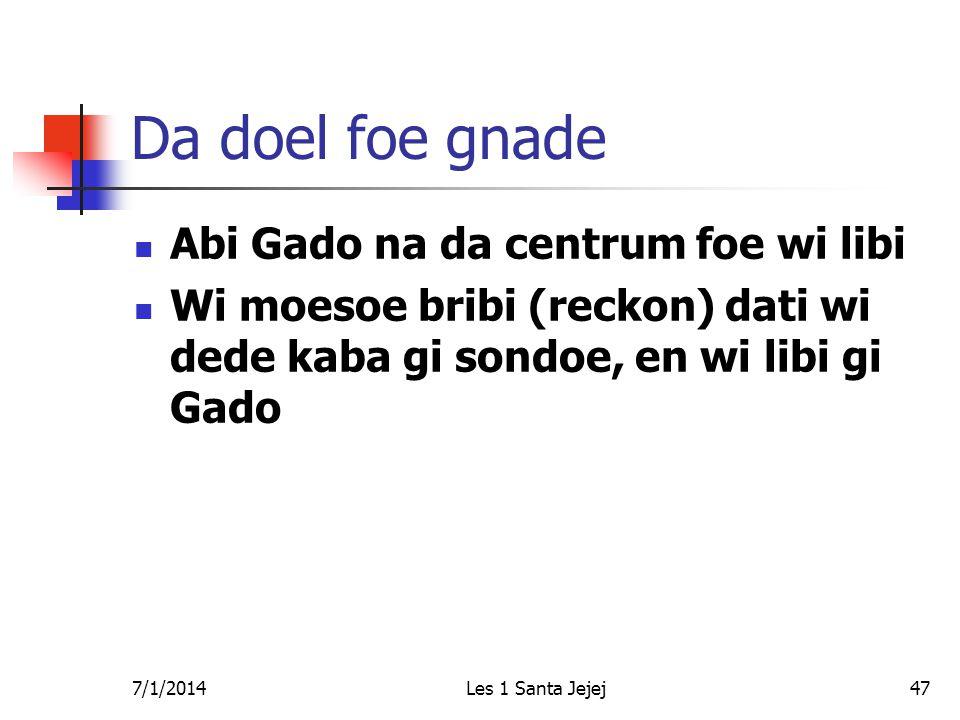 7/1/2014Les 1 Santa Jejej47 Da doel foe gnade  Abi Gado na da centrum foe wi libi  Wi moesoe bribi (reckon) dati wi dede kaba gi sondoe, en wi libi gi Gado