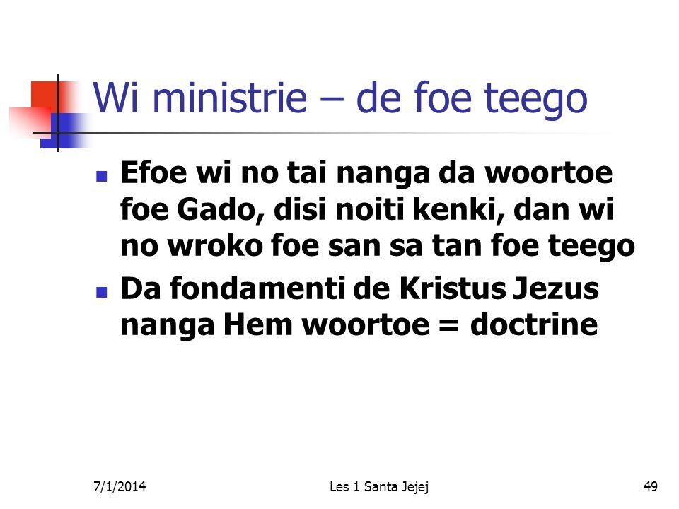 7/1/2014Les 1 Santa Jejej49 Wi ministrie – de foe teego  Efoe wi no tai nanga da woortoe foe Gado, disi noiti kenki, dan wi no wroko foe san sa tan foe teego  Da fondamenti de Kristus Jezus nanga Hem woortoe = doctrine