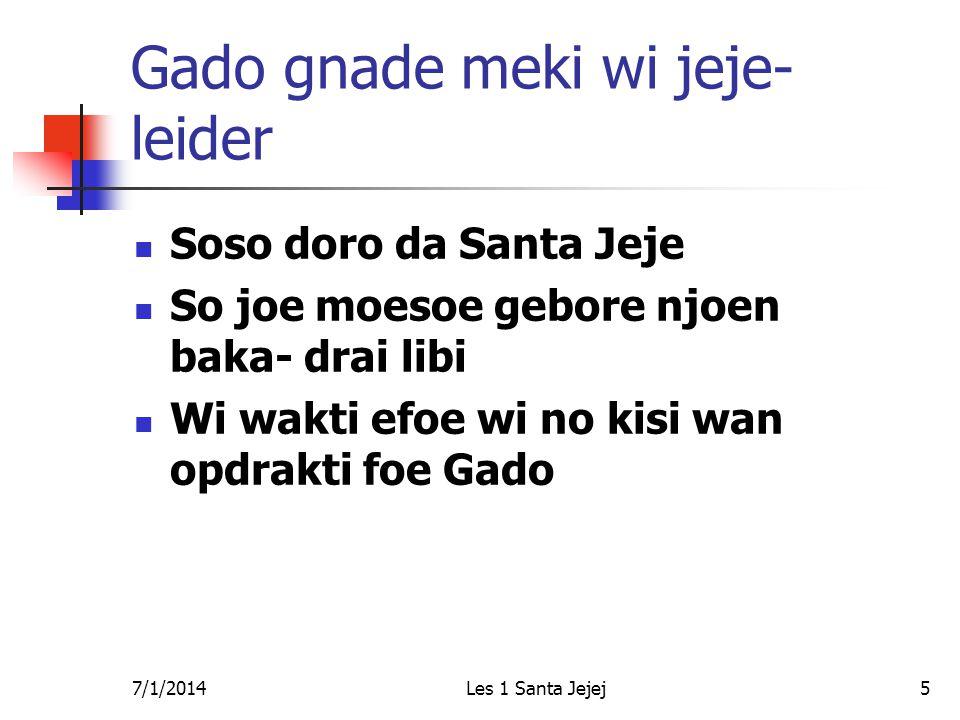 7/1/2014Les 1 Santa Jejej5 Gado gnade meki wi jeje- leider  Soso doro da Santa Jeje  So joe moesoe gebore njoen baka- drai libi  Wi wakti efoe wi no kisi wan opdrakti foe Gado