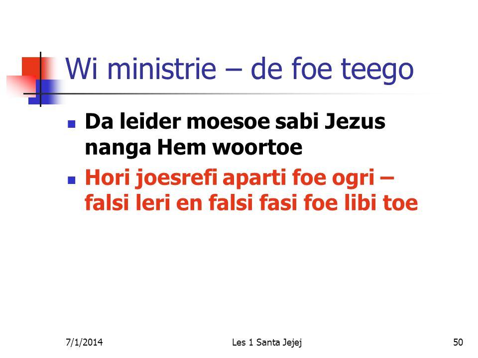 7/1/2014Les 1 Santa Jejej50 Wi ministrie – de foe teego  Da leider moesoe sabi Jezus nanga Hem woortoe  Hori joesrefi aparti foe ogri – falsi leri en falsi fasi foe libi toe