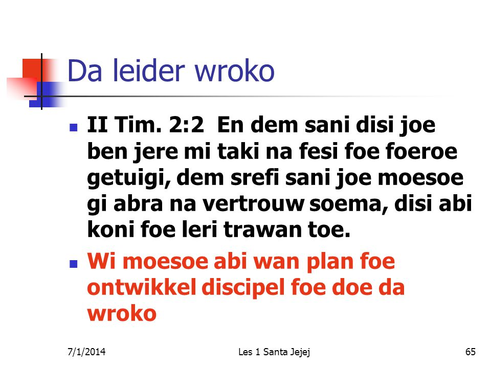 7/1/2014Les 1 Santa Jejej65 Da leider wroko  II Tim. 2:2 En dem sani disi joe ben jere mi taki na fesi foe foeroe getuigi, dem srefi sani joe moesoe