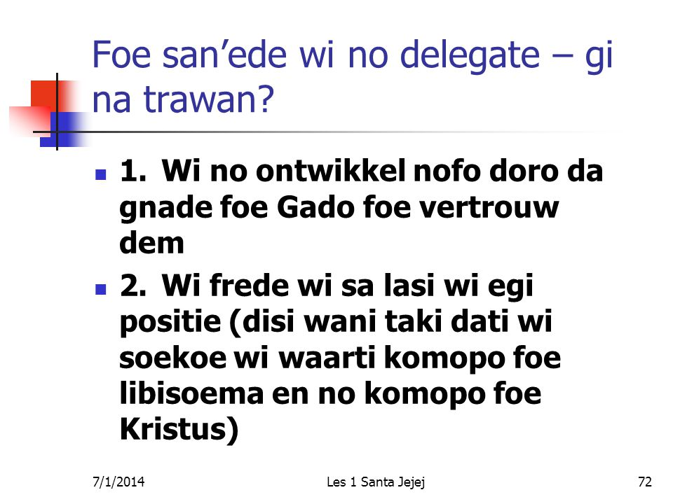7/1/2014Les 1 Santa Jejej72 Foe san'ede wi no delegate – gi na trawan?  1.Wi no ontwikkel nofo doro da gnade foe Gado foe vertrouw dem  2.Wi frede w