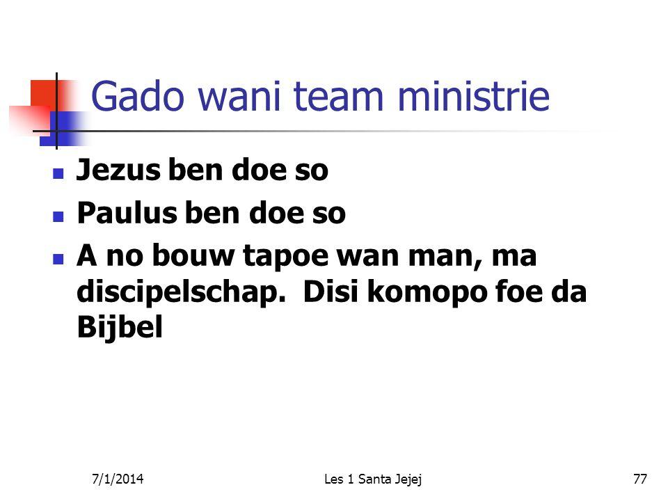 7/1/2014Les 1 Santa Jejej77 Gado wani team ministrie  Jezus ben doe so  Paulus ben doe so  A no bouw tapoe wan man, ma discipelschap. Disi komopo f