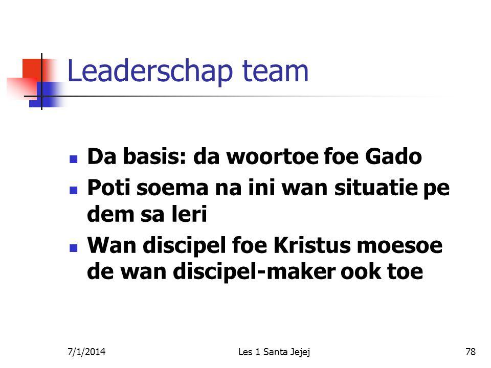 7/1/2014Les 1 Santa Jejej78 Leaderschap team  Da basis: da woortoe foe Gado  Poti soema na ini wan situatie pe dem sa leri  Wan discipel foe Kristus moesoe de wan discipel-maker ook toe