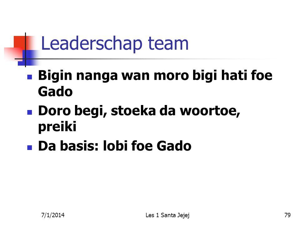 7/1/2014Les 1 Santa Jejej79 Leaderschap team  Bigin nanga wan moro bigi hati foe Gado  Doro begi, stoeka da woortoe, preiki  Da basis: lobi foe Gad
