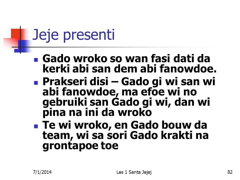 7/1/2014Les 1 Santa Jejej82 Jeje presenti  Gado wroko so wan fasi dati da kerki abi san dem abi fanowdoe.  Prakseri disi – Gado gi wi san wi abi fan