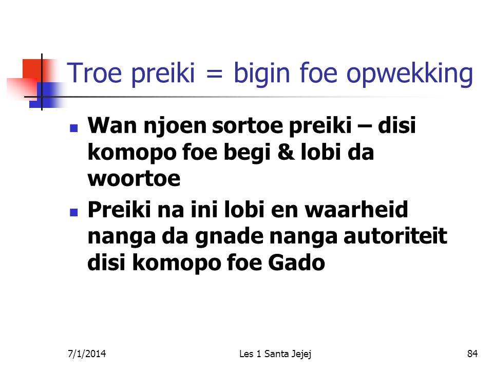 7/1/2014Les 1 Santa Jejej84 Troe preiki = bigin foe opwekking  Wan njoen sortoe preiki – disi komopo foe begi & lobi da woortoe  Preiki na ini lobi
