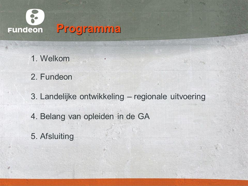 Programma 1.Welkom 2.Fundeon 3.Landelijke ontwikkeling – regionale uitvoering 4.Belang van opleiden in de GA 5.Afsluiting