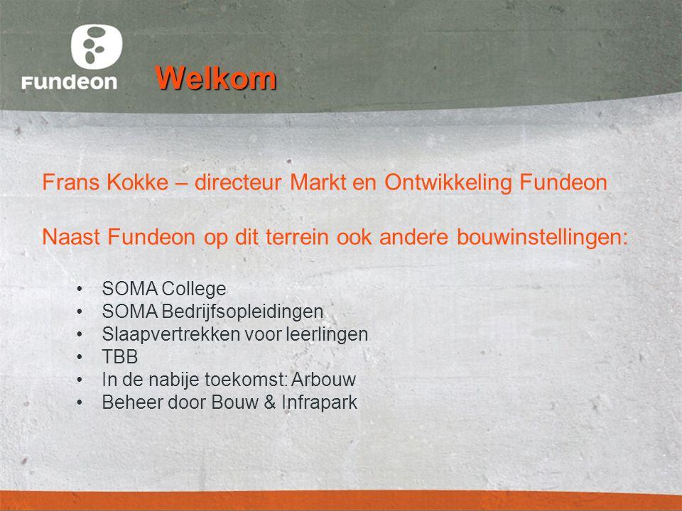 Welkom Frans Kokke – directeur Markt en Ontwikkeling Fundeon Naast Fundeon op dit terrein ook andere bouwinstellingen: •SOMA College •SOMA Bedrijfsopleidingen •Slaapvertrekken voor leerlingen •TBB •In de nabije toekomst: Arbouw •Beheer door Bouw & Infrapark