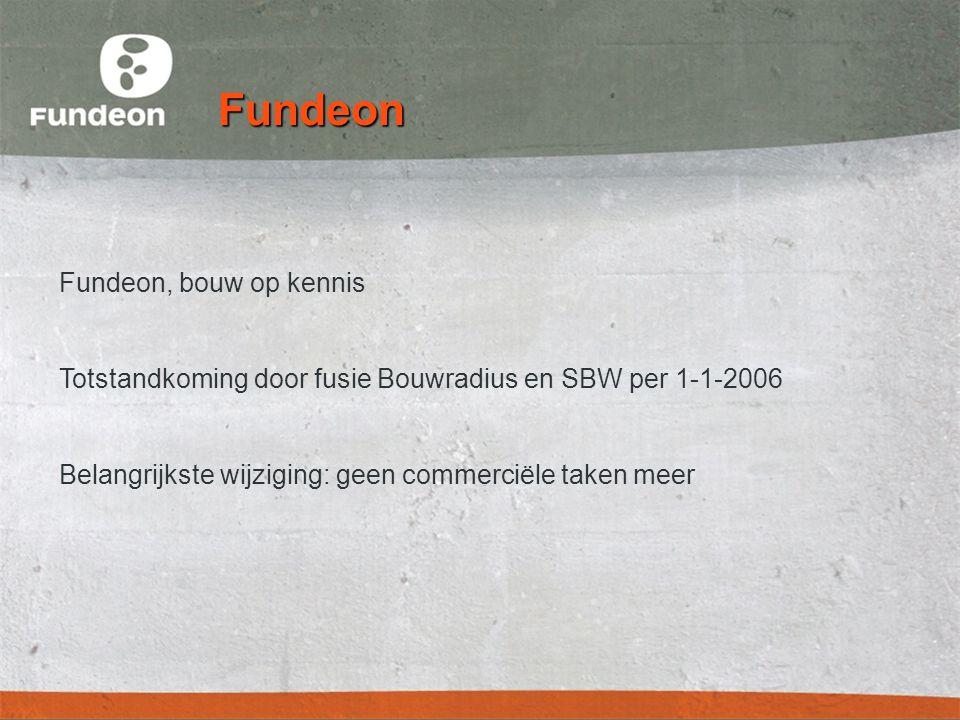 Fundeon Fundeon, bouw op kennis Totstandkoming door fusie Bouwradius en SBW per 1-1-2006 Belangrijkste wijziging: geen commerciële taken meer