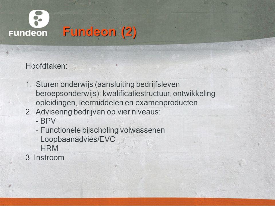 Fundeon (2) Hoofdtaken: 1.Sturen onderwijs (aansluiting bedrijfsleven- beroepsonderwijs): kwalificatiestructuur, ontwikkeling opleidingen, leermiddelen en examenproducten 2.Advisering bedrijven op vier niveaus: - BPV - Functionele bijscholing volwassenen - Loopbaanadvies/EVC - HRM 3.