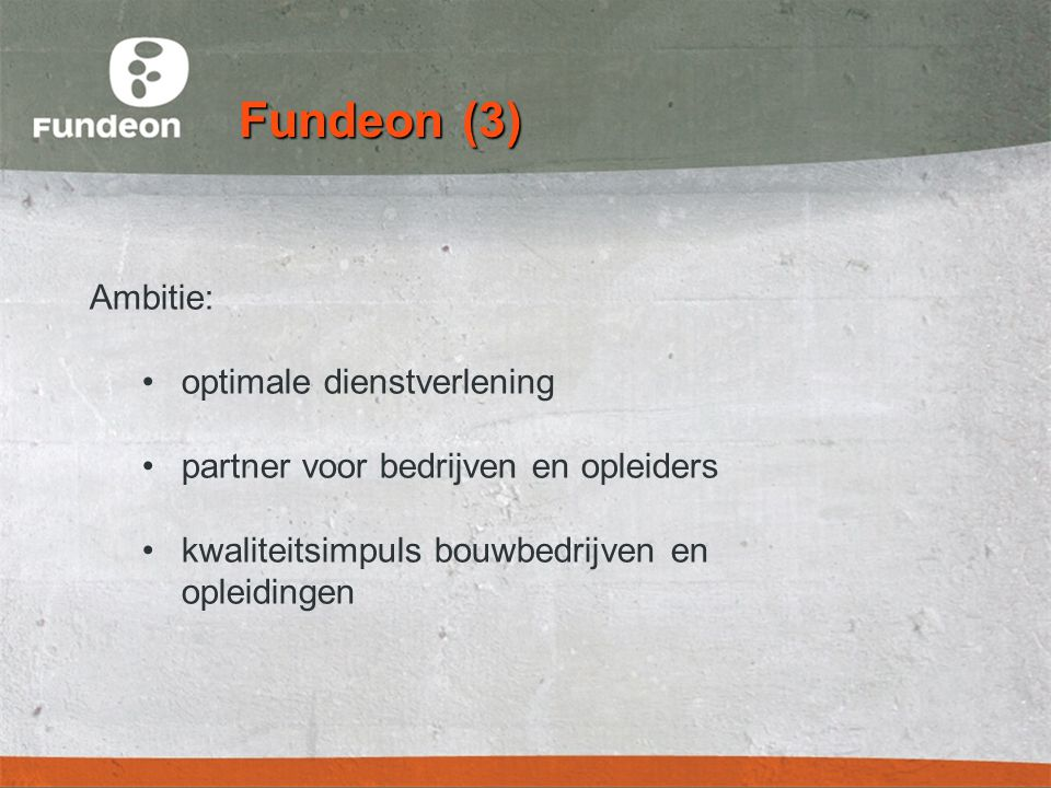 Fundeon (3) Ambitie: •optimale dienstverlening •partner voor bedrijven en opleiders •kwaliteitsimpuls bouwbedrijven en opleidingen