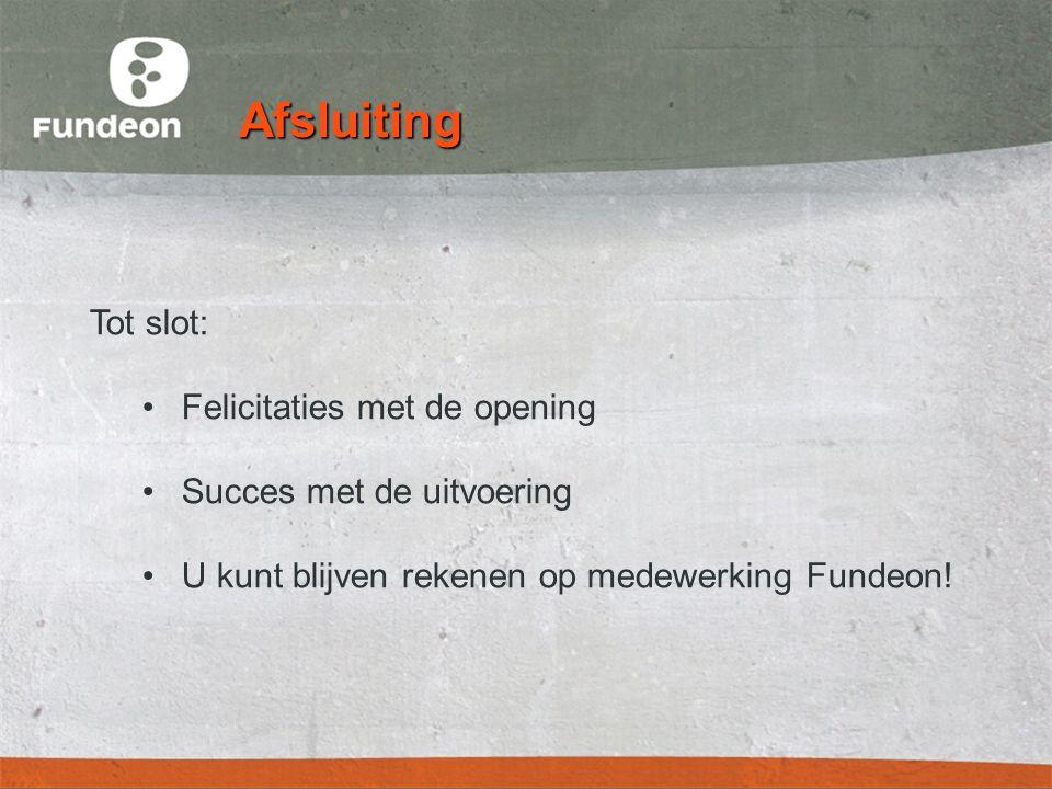 Afsluiting Tot slot: •Felicitaties met de opening •Succes met de uitvoering •U kunt blijven rekenen op medewerking Fundeon!