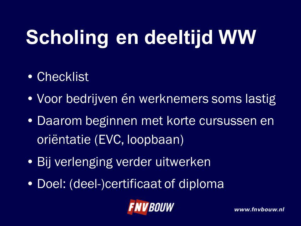 Scholingen deeltijd WW •Checklist •Voor bedrijven én werknemers soms lastig •Daarom beginnen met korte cursussen en oriëntatie (EVC, loopbaan) •Bij ve