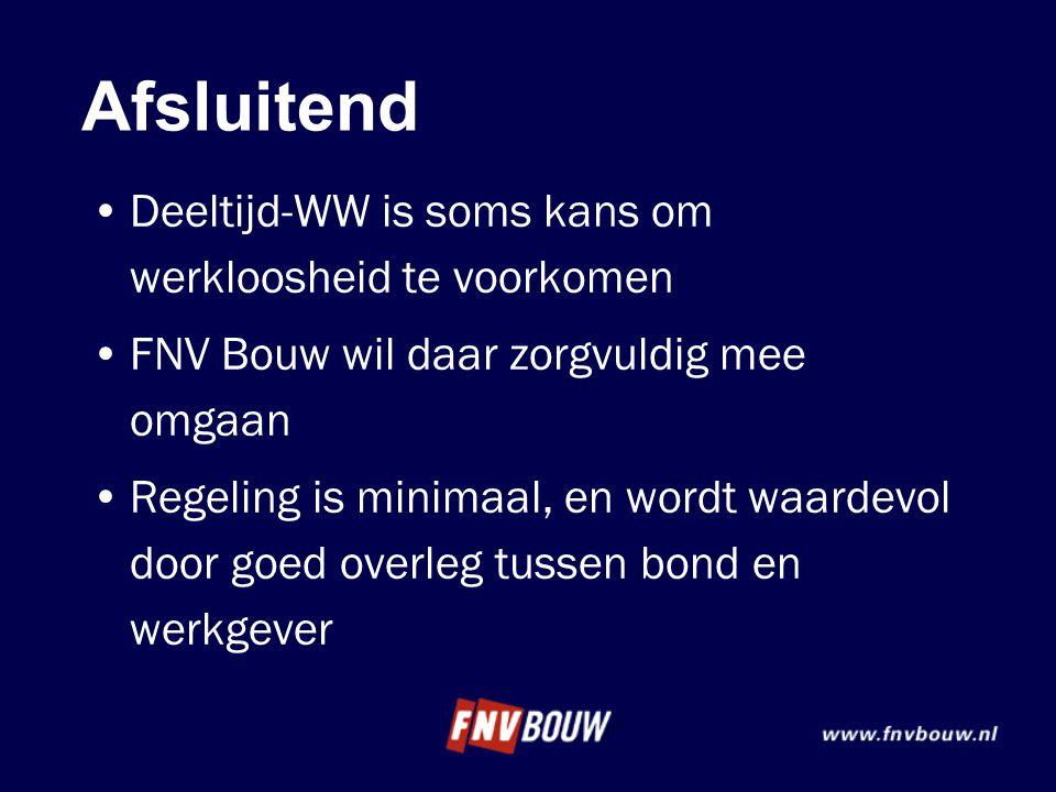 Afsluitend •Deeltijd-WW is soms kans om werkloosheid te voorkomen •FNV Bouw wil daar zorgvuldig mee omgaan •Regeling is minimaal, en wordt waardevol d